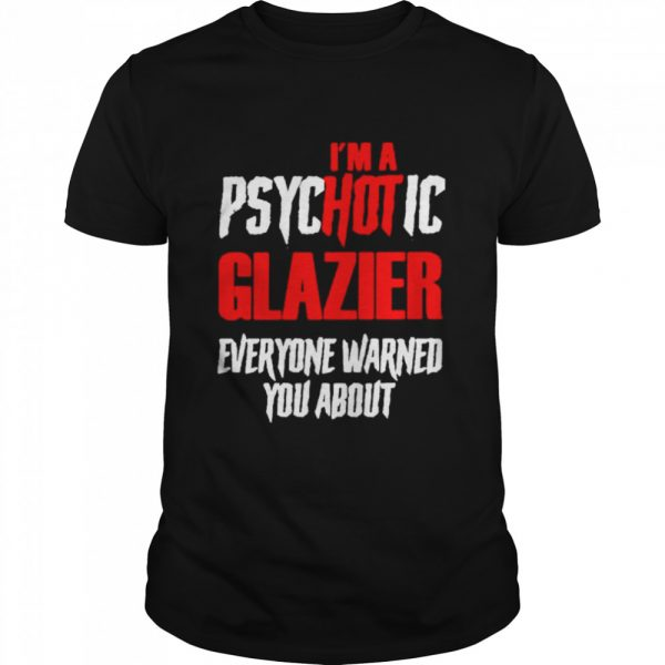 I'm A Psychotic Glazier Everyone Warned You About  Classic Men's T-shirt