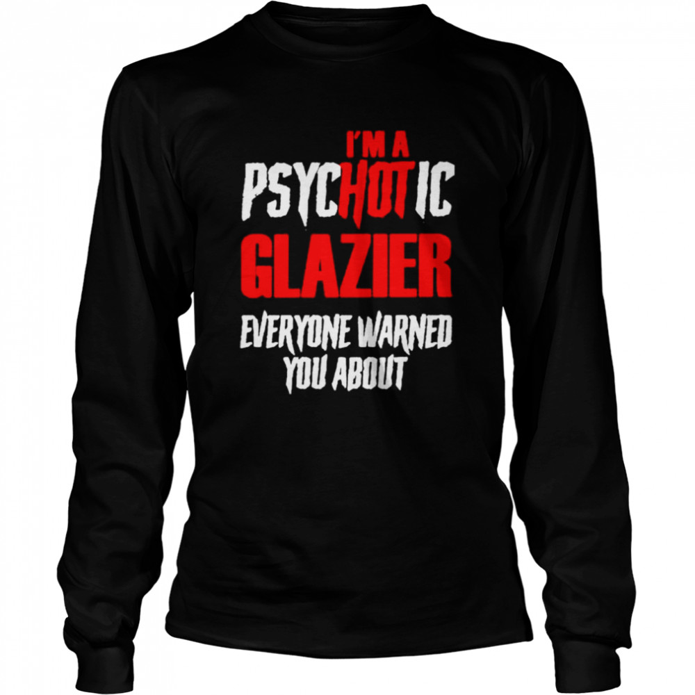 I'm A Psychotic Glazier Everyone Warned You About  Long Sleeved T-shirt
