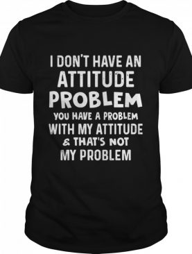 I Don't Have An Attitude Problem You Have A Problem With My Attitude And That's Not My Problem shirt