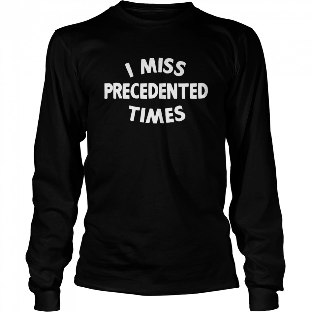 I Miss Precedented Times Funny Quote  Long Sleeved T-shirt