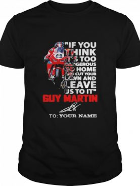 If You Think It's Too Dangerous Go Home Lawn And Leave Us To It' Guy Martin Motorcycle Racer Signature shirt