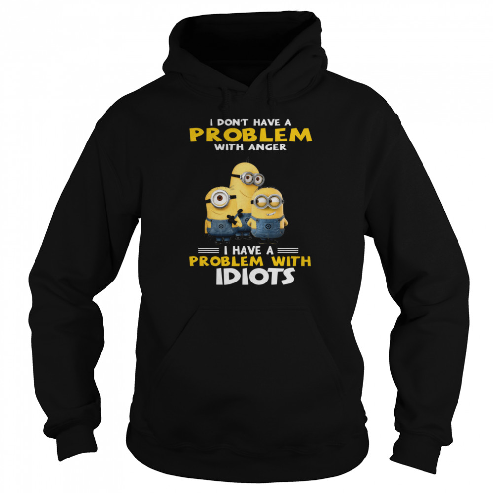 Minions I dont have a problem I have a problem with Idiots  Unisex Hoodie