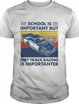 School Is Important But Dirt Track Racing Is Importanter shirt