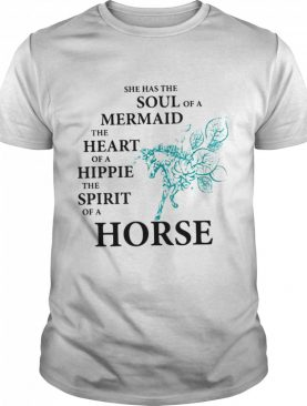 She Has The Soul Of A Mermaid The Heart Of A Hippie The Spirit Of A Horse shirt