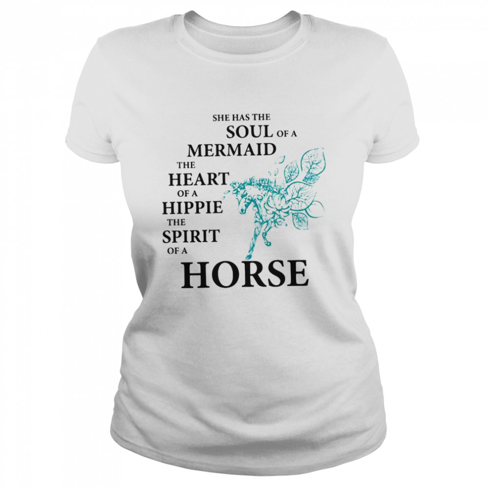 She Has The Soul Of A Mermaid The Heart Of A Hippie The Spirit Of A Horse  Classic Women's T-shirt
