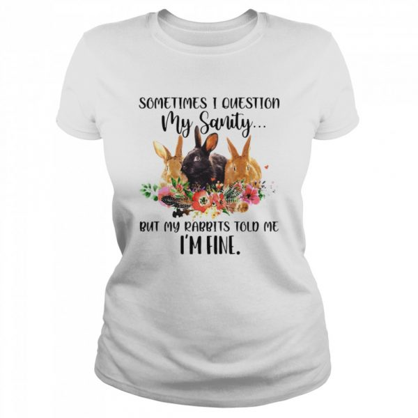 Sometimes I Question My Sanity But My Rabbits Told Me I'm Fine Rabbit  Classic Women's T-shirt