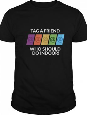 Tag A Friend Who Should Do Indoor shirt