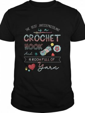 The Best Antidepressant Crochet Hook And A Room Full Of Yarn shirt