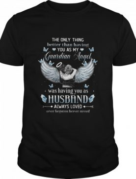 The Only Thing Better Than Having You As My Guardian Angel Was Having You As Husband Always Loved shirt
