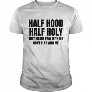 Half Hood Half Holy That Means Pray With Me Dont Play With Me  Classic Men's T-shirt