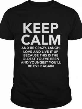 Keep Calm And Be Crazy Laugh Love And Live It Up shirt
