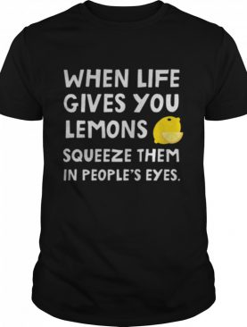 When Life Gives You Lemons Squeeze Them In Peoples Eyes Quote shirt