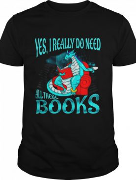 Yes I Really Do Need All These Books shirt